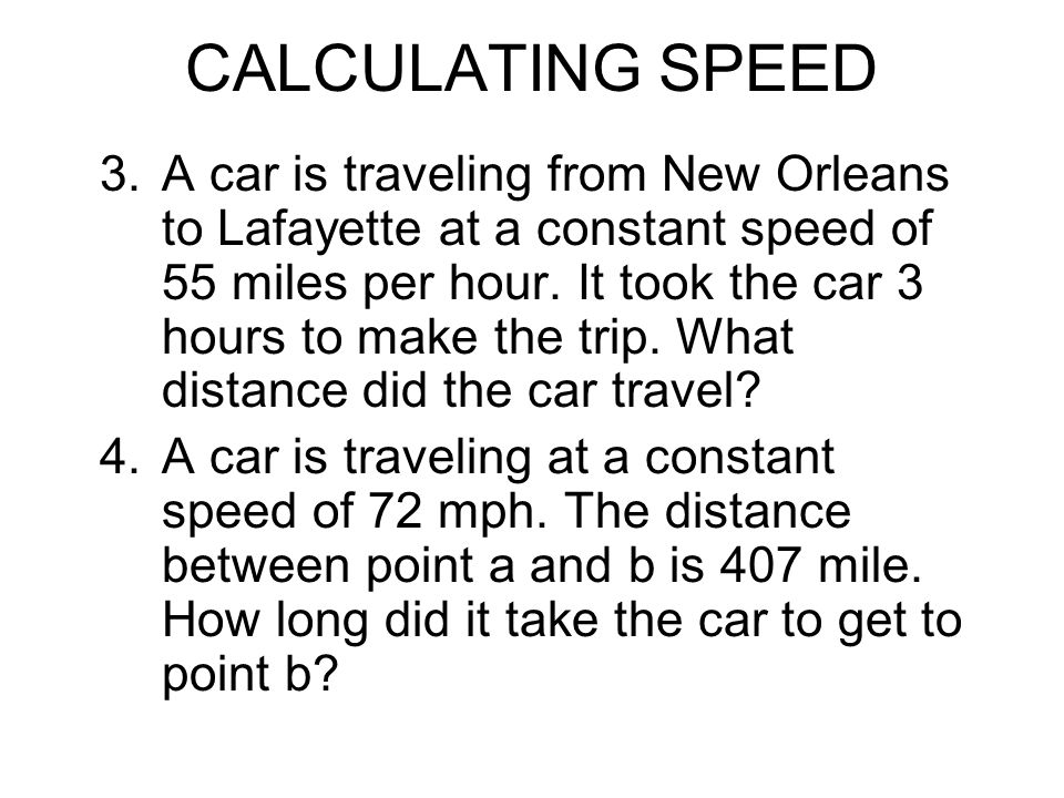 CALCULATING SPEED 3.A car is traveling from New Orleans to Lafayette at a constant speed of 55 miles per hour. It took the car 3 hours to make the tri