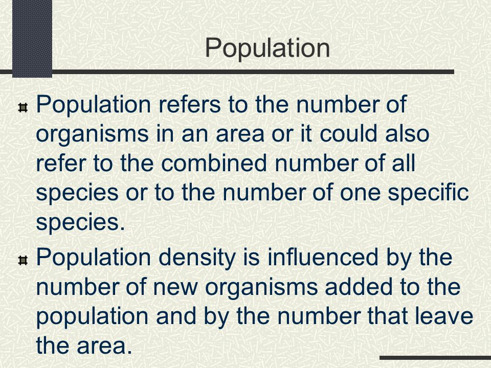 Population Population refers to the number of organisms in an area or it could also refer to the combined number of all species or to the number of one specific species.