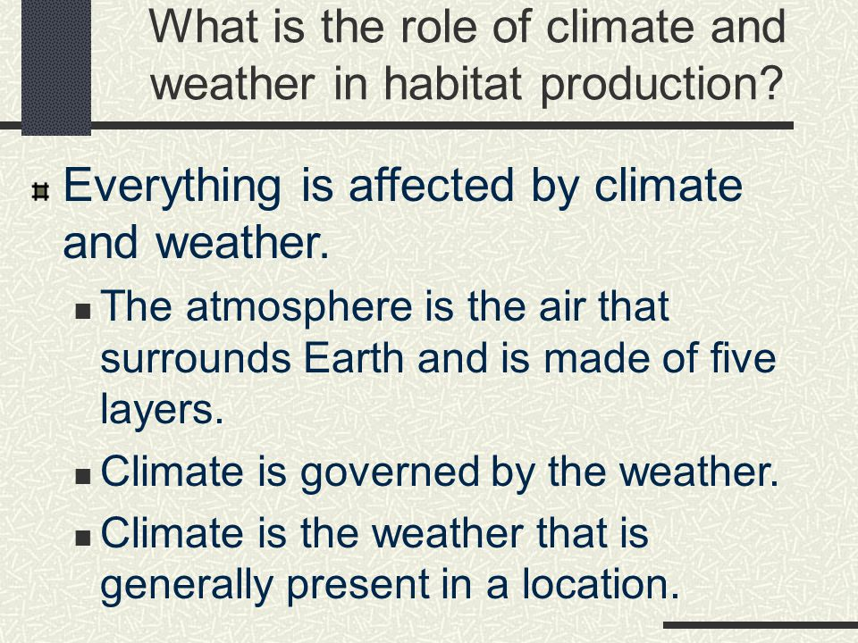 What is the role of climate and weather in habitat production.