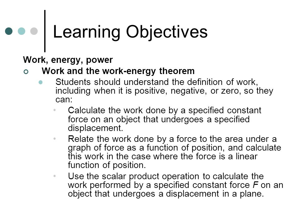 Learning Objectives Work, energy, power Work and the work-energy theorem Students should understand and be able to apply the work- energy theorem, so they can: Calculate the change in kinetic energy or speed that results from performing a specified amount of work on an object.