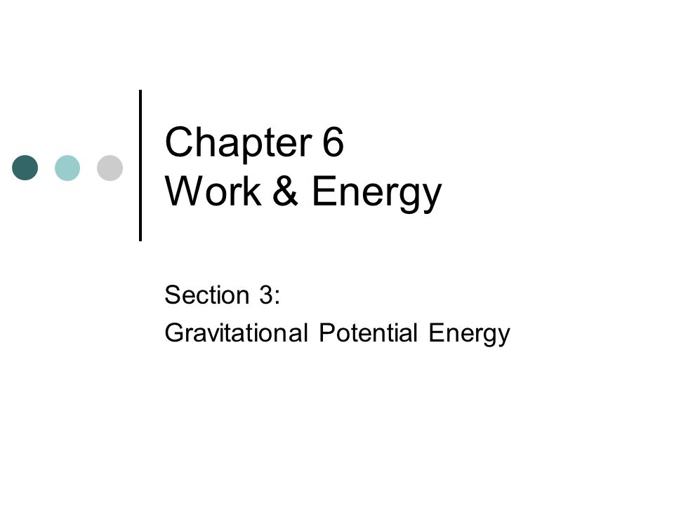 Potential energy Energy of position or configuration Stored energy For gravity: U g = mgh m: mass g: acceleration due to gravity h: height above the zero point For springs: U s = ½ k x 2 (Chapter 10) k: spring force constant x: displacement from equilibrium position