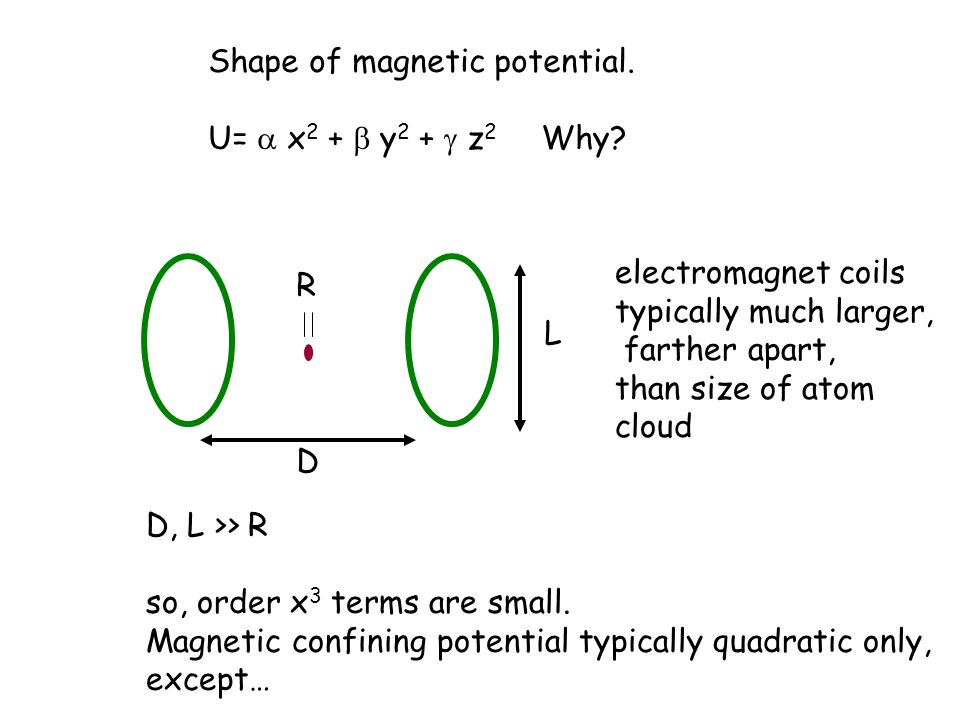 Shape of magnetic potential. U=  x 2 +  y 2 +  z 2 Why? D L R electromagnet coils typically much larger, farther apart, than size of atom cloud D,
