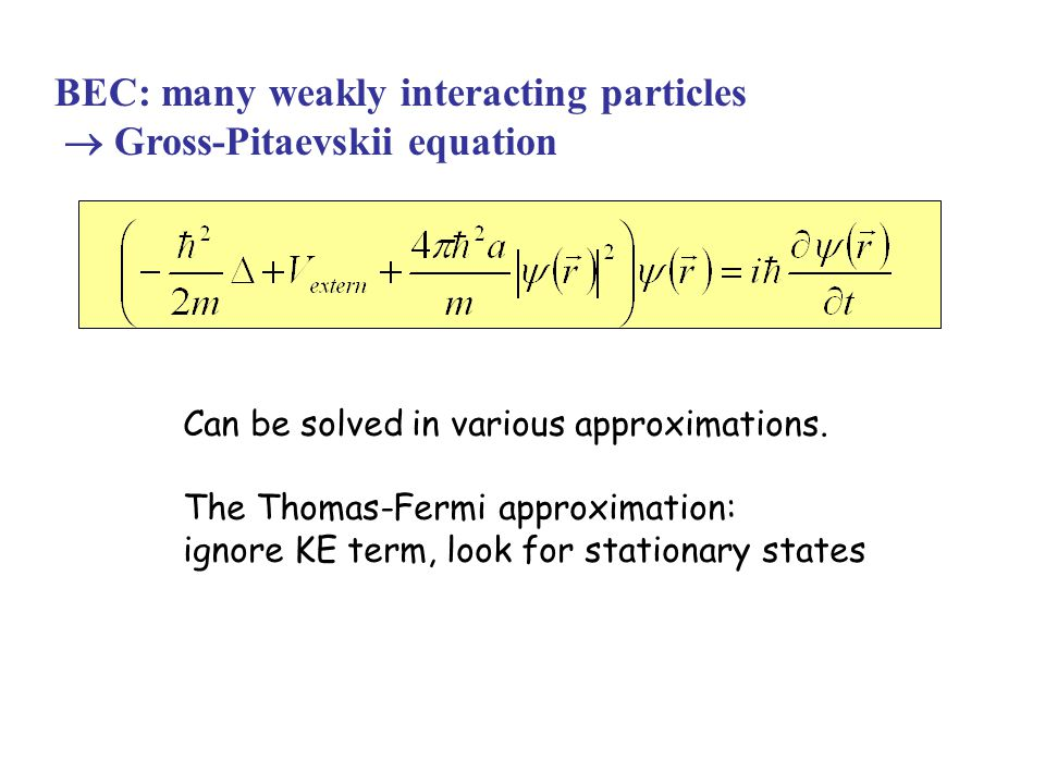 BEC: many weakly interacting particles  Gross-Pitaevskii equation Can be solved in various approximations. The Thomas-Fermi approximation: ignore KE