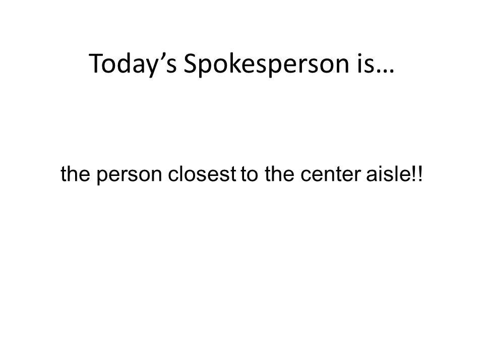 Today's Spokesperson is… the person closest to the center aisle!!