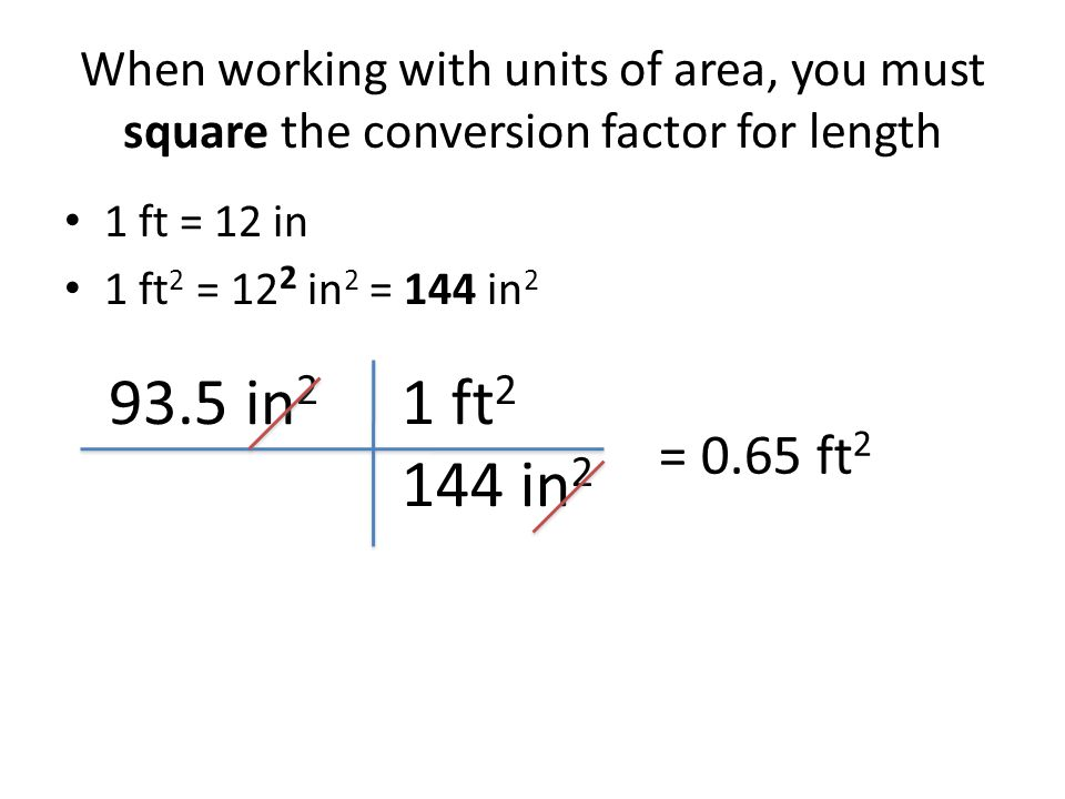When working with units of area, you must square the conversion factor for length 1 ft = 12 in 1 ft 2 = 12 2 in 2 = 144 in 2 93.5 in 2 = 0.65 ft 2 1 ft 2 144 in 2