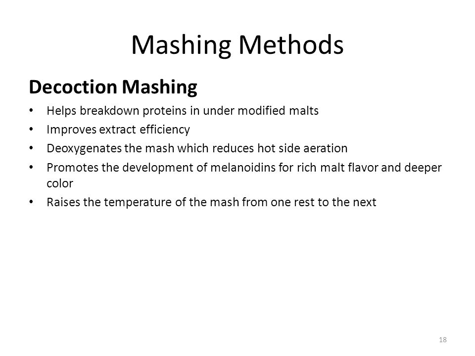 Mashing Methods Decoction Mashing Helps breakdown proteins in under modified malts Improves extract efficiency Deoxygenates the mash which reduces hot side aeration Promotes the development of melanoidins for rich malt flavor and deeper color Raises the temperature of the mash from one rest to the next 18