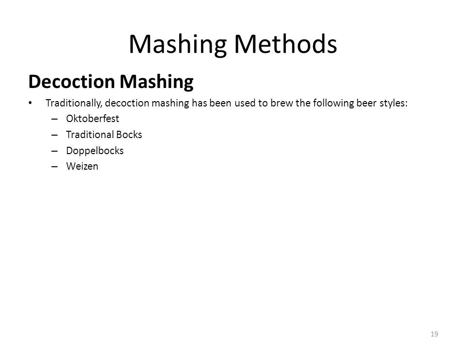 Mashing Methods Decoction Mashing Traditionally, decoction mashing has been used to brew the following beer styles: – Oktoberfest – Traditional Bocks – Doppelbocks – Weizen 19