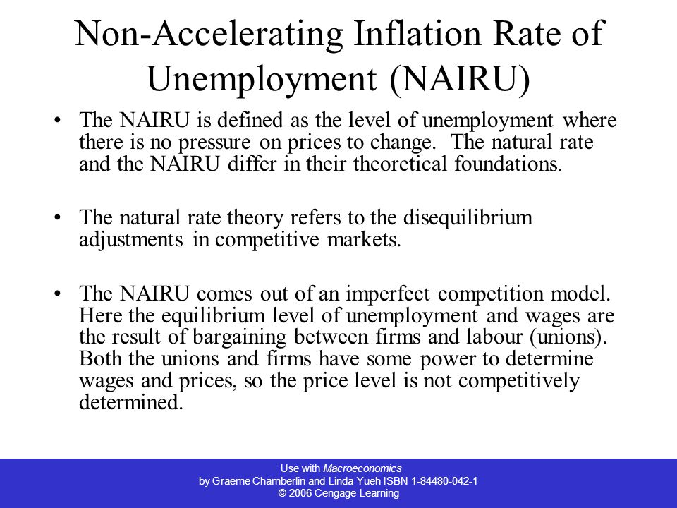 Use with Macroeconomics by Graeme Chamberlin and Linda Yueh ISBN 1-84480-042-1 © 2006 Cengage Learning Non-Accelerating Inflation Rate of Unemployment (NAIRU) The NAIRU is defined as the level of unemployment where there is no pressure on prices to change.