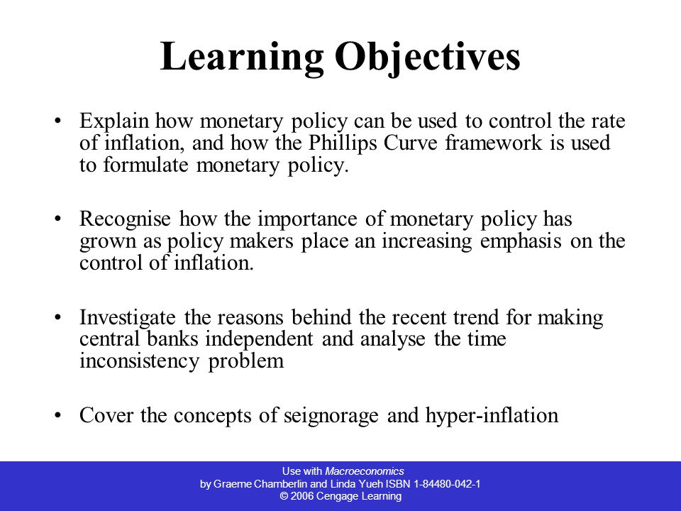 Use with Macroeconomics by Graeme Chamberlin and Linda Yueh ISBN 1-84480-042-1 © 2006 Cengage Learning Learning Objectives Explain how monetary policy can be used to control the rate of inflation, and how the Phillips Curve framework is used to formulate monetary policy.