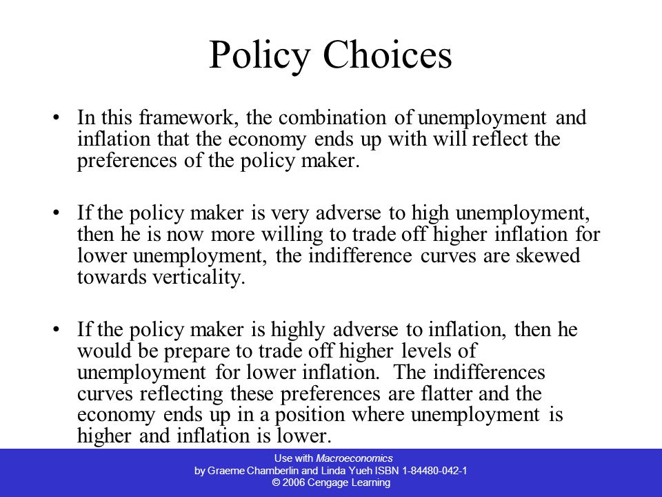 Use with Macroeconomics by Graeme Chamberlin and Linda Yueh ISBN 1-84480-042-1 © 2006 Cengage Learning Policy Choices In this framework, the combination of unemployment and inflation that the economy ends up with will reflect the preferences of the policy maker.
