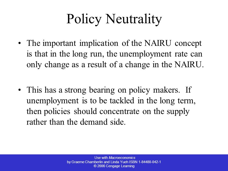 Use with Macroeconomics by Graeme Chamberlin and Linda Yueh ISBN 1-84480-042-1 © 2006 Cengage Learning Policy Neutrality The important implication of the NAIRU concept is that in the long run, the unemployment rate can only change as a result of a change in the NAIRU.