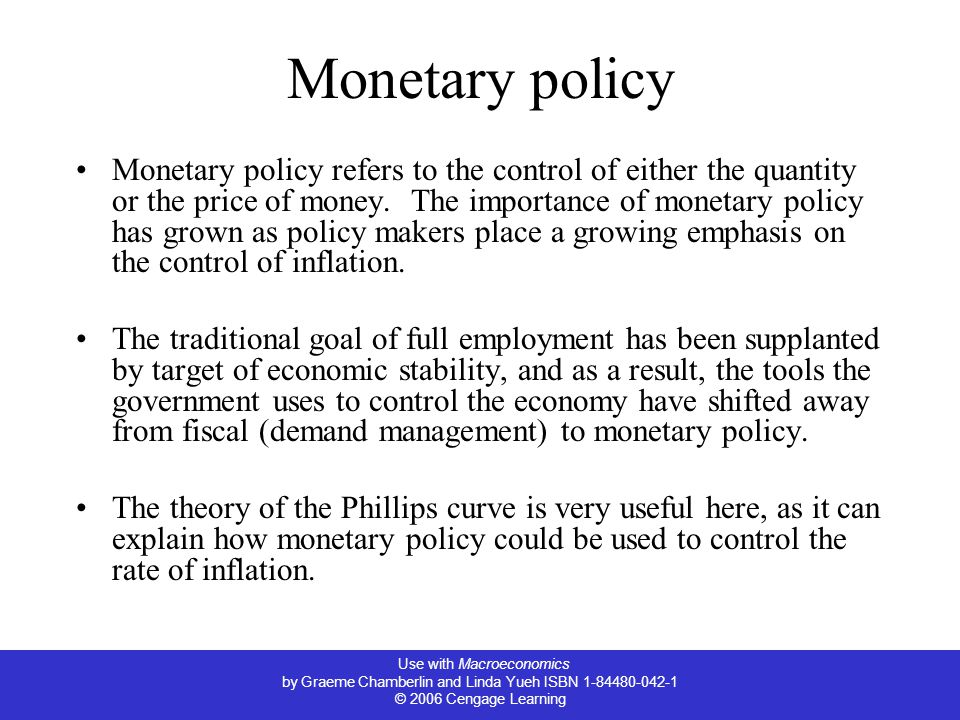 Use with Macroeconomics by Graeme Chamberlin and Linda Yueh ISBN 1-84480-042-1 © 2006 Cengage Learning Monetary policy Monetary policy refers to the control of either the quantity or the price of money.