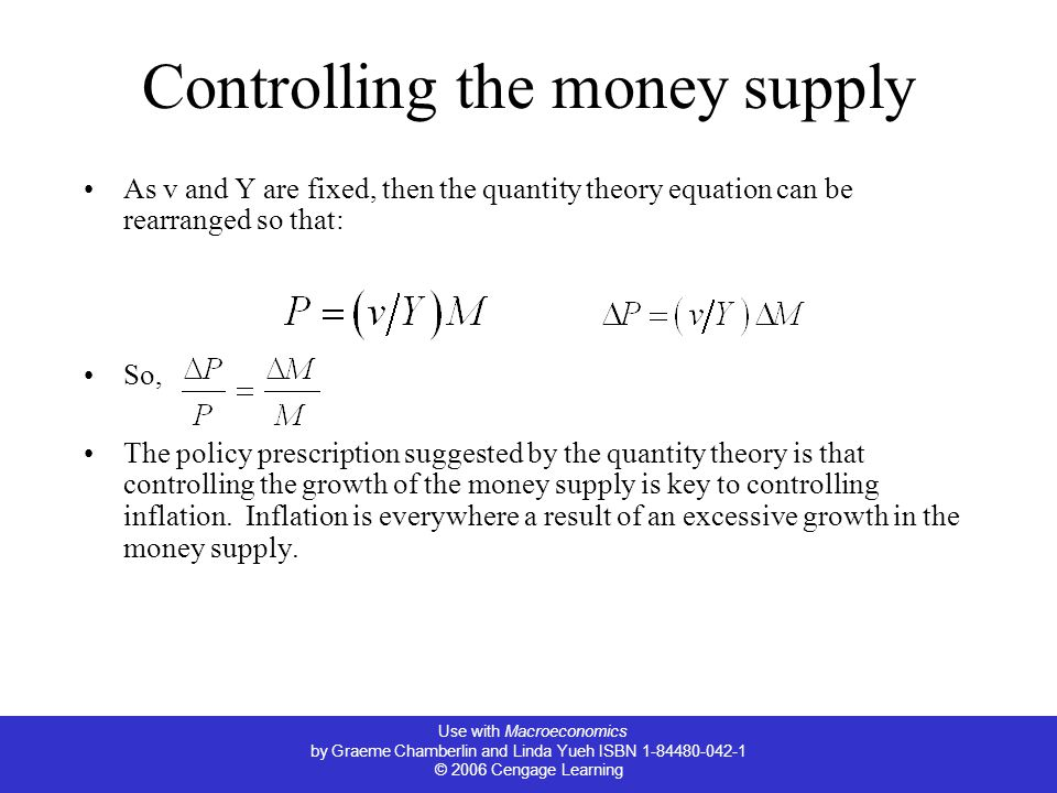 Use with Macroeconomics by Graeme Chamberlin and Linda Yueh ISBN 1-84480-042-1 © 2006 Cengage Learning Controlling the money supply As v and Y are fixed, then the quantity theory equation can be rearranged so that: So, The policy prescription suggested by the quantity theory is that controlling the growth of the money supply is key to controlling inflation.