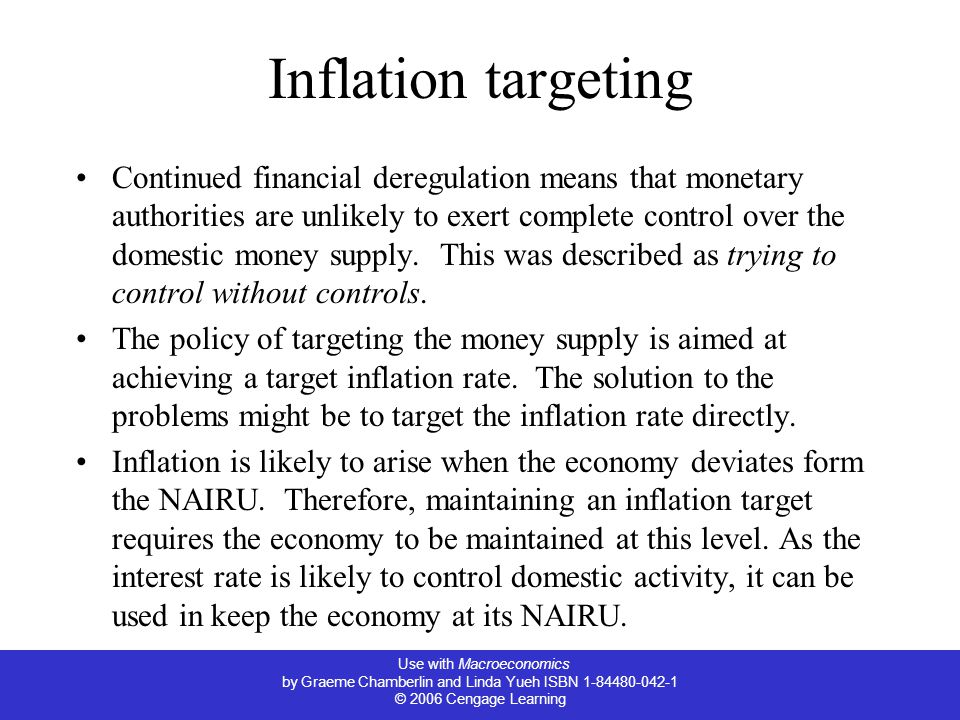 Use with Macroeconomics by Graeme Chamberlin and Linda Yueh ISBN 1-84480-042-1 © 2006 Cengage Learning Inflation targeting Continued financial deregulation means that monetary authorities are unlikely to exert complete control over the domestic money supply.