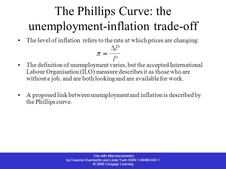 Use with Macroeconomics by Graeme Chamberlin and Linda Yueh ISBN 1-84480-042-1 © 2006 Cengage Learning The Phillips Curve: the unemployment-inflation trade-off The level of inflation refers to the rate at which prices are changing: The definition of unemployment varies, but the accepted International Labour Organisation (ILO) measure describes it as those who are without a job, and are both looking and are available for work.