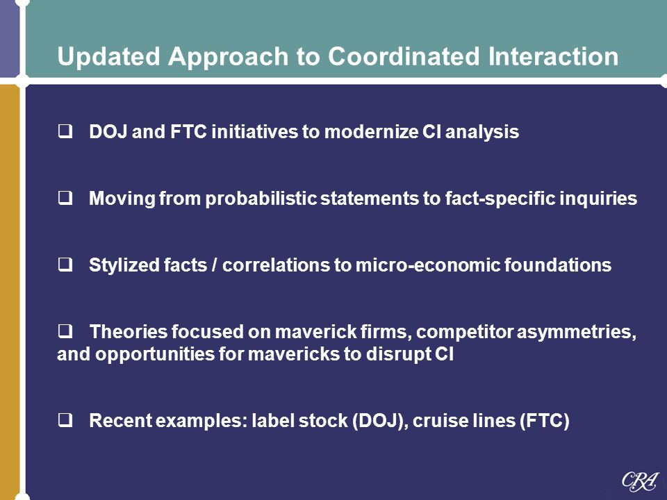 Updated Approach to Coordinated Interaction  DOJ and FTC initiatives to modernize CI analysis  Moving from probabilistic statements to fact-specific inquiries  Stylized facts / correlations to micro-economic foundations  Theories focused on maverick firms, competitor asymmetries, and opportunities for mavericks to disrupt CI  Recent examples: label stock (DOJ), cruise lines (FTC)