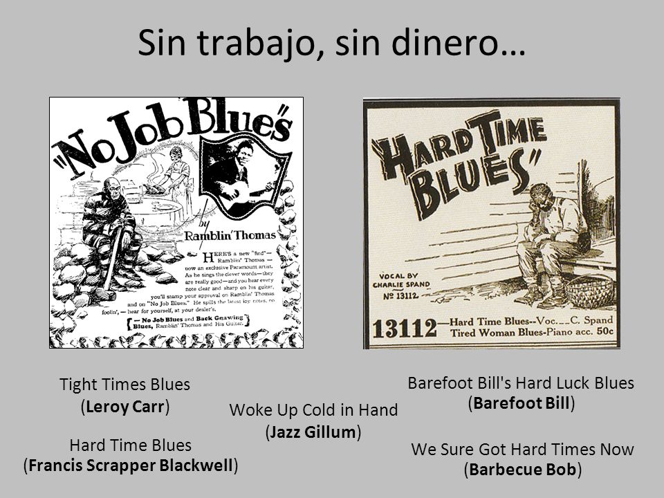 Sin trabajo, sin dinero… Tight Times Blues (Leroy Carr) Woke Up Cold in Hand (Jazz Gillum) Hard Time Blues (Francis Scrapper Blackwell) We Sure Got Hard Times Now (Barbecue Bob) Barefoot Bill s Hard Luck Blues (Barefoot Bill)