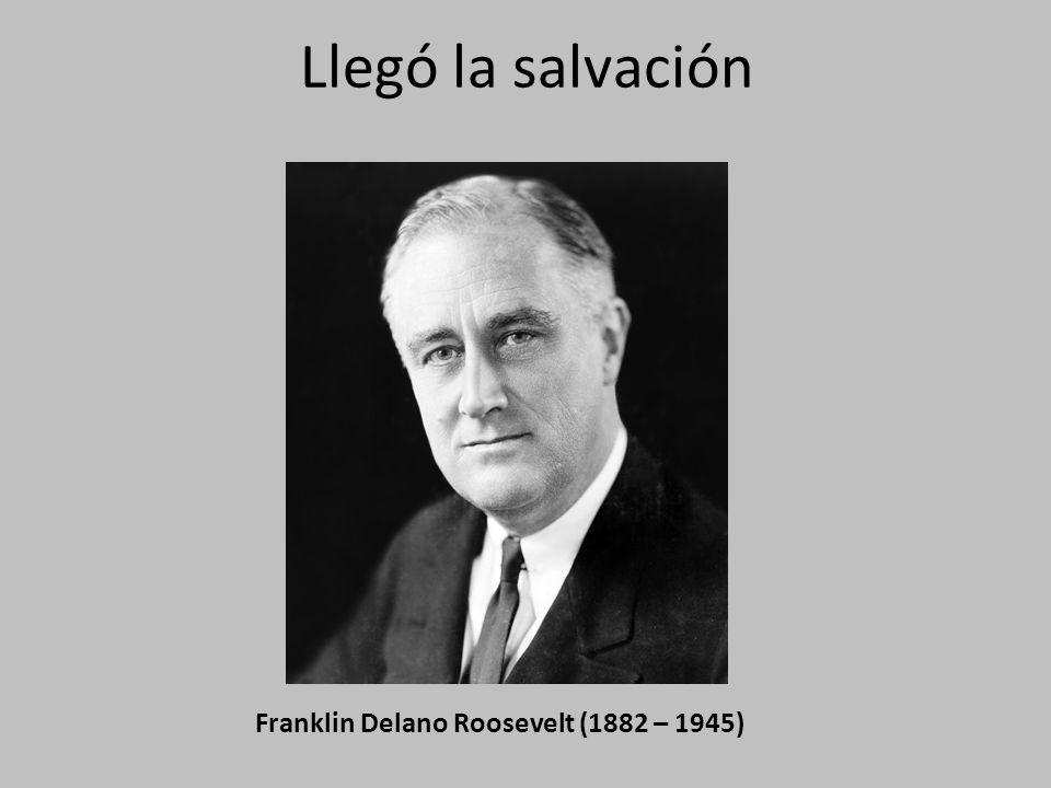 Llegó la salvación Franklin Delano Roosevelt (1882 – 1945)