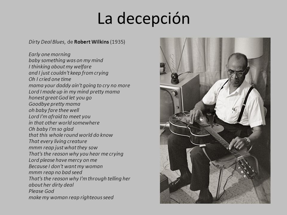 La decepción Dirty Deal Blues, de Robert Wilkins (1935) Early one morning baby something was on my mind I thinking about my welfare and I just couldn t keep from crying Oh I cried one time mama your daddy ain t going to cry no more Lord I made up in my mind pretty mama honest great God let you go Goodbye pretty mama oh baby fare thee well Lord I m afraid to meet you in that other world somewhere Oh baby I m so glad that this whole round world do know That every living creature mmm reap just what they sow That s the reason why you hear me crying Lord please have mercy on me Because I don t want my woman mmm reap no bad seed That s the reason why I m through telling her about her dirty deal Please God make my woman reap righteous seed