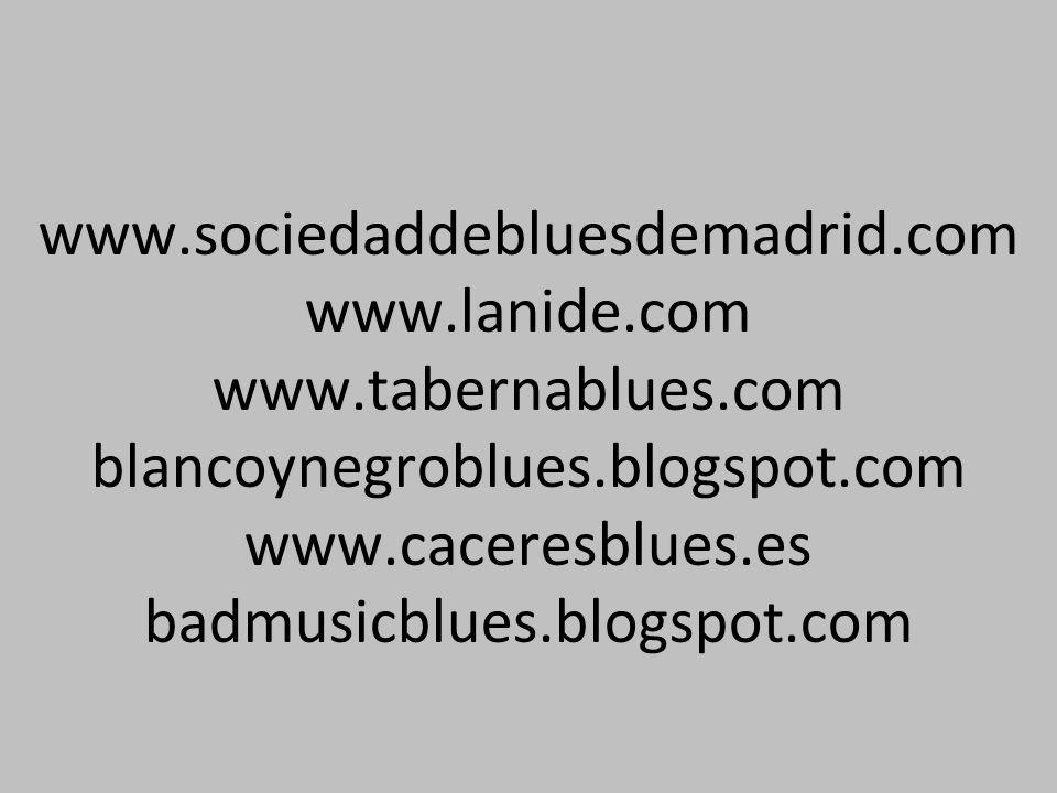 www.sociedaddebluesdemadrid.com www.lanide.com www.tabernablues.com blancoynegroblues.blogspot.com www.caceresblues.es badmusicblues.blogspot.com