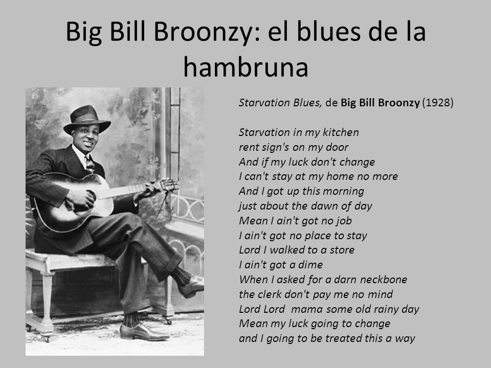 Big Bill Broonzy: el blues de la hambruna Starvation Blues, de Big Bill Broonzy (1928) Starvation in my kitchen rent sign s on my door And if my luck don t change I can t stay at my home no more And I got up this morning just about the dawn of day Mean I ain t got no job I ain t got no place to stay Lord I walked to a store I ain t got a dime When I asked for a darn neckbone the clerk don t pay me no mind Lord Lord mama some old rainy day Mean my luck going to change and I going to be treated this a way