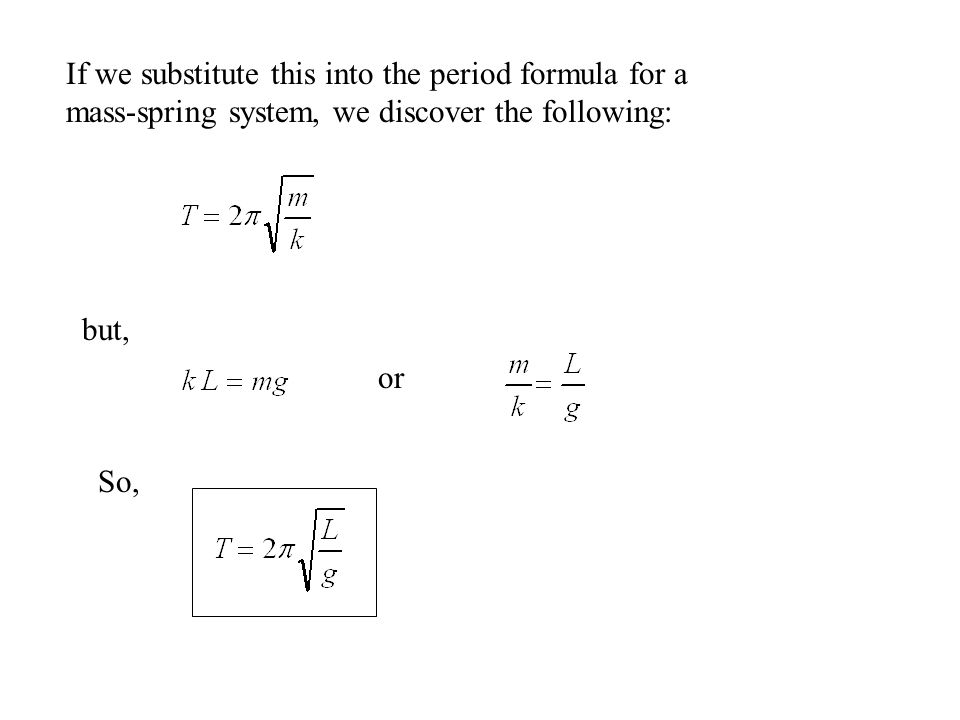 If we substitute this into the period formula for a mass-spring system, we discover the following: but, or So,