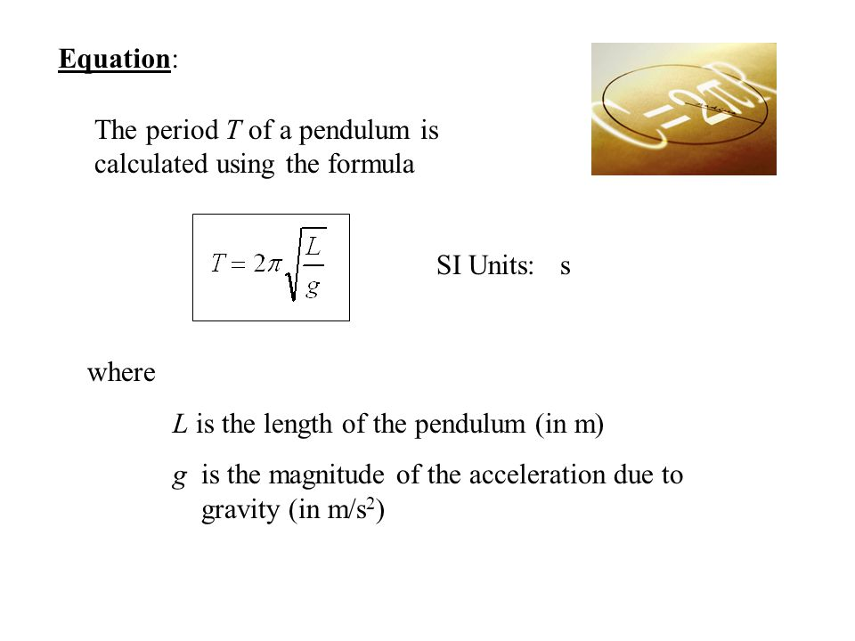 Equation: The period T of a pendulum is calculated using the formula SI Units: s where L is the length of the pendulum (in m) g is the magnitude of th