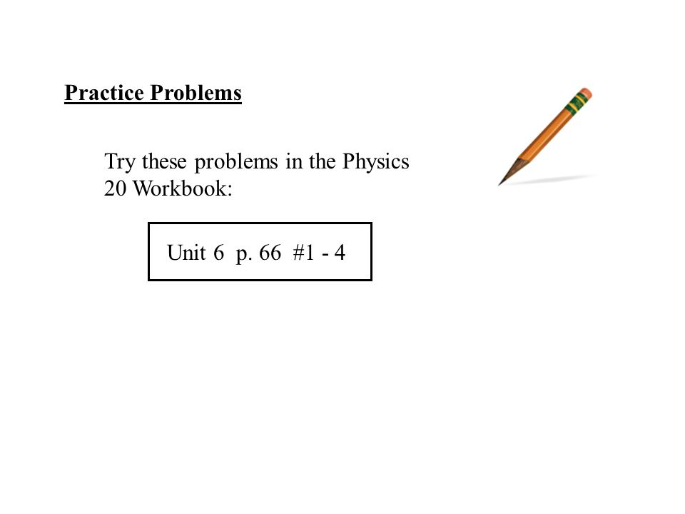 Practice Problems Try these problems in the Physics 20 Workbook: Unit 6 p. 66 #1 - 4