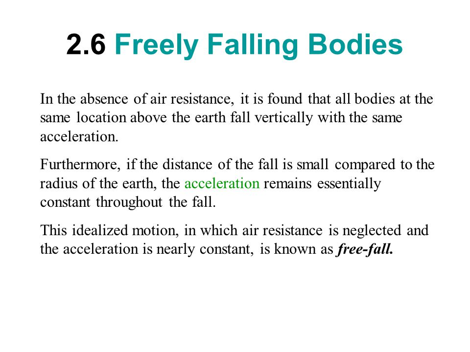 2.6 Freely Falling Bodies In the absence of air resistance, it is found that all bodies at the same location above the earth fall vertically with the same acceleration.