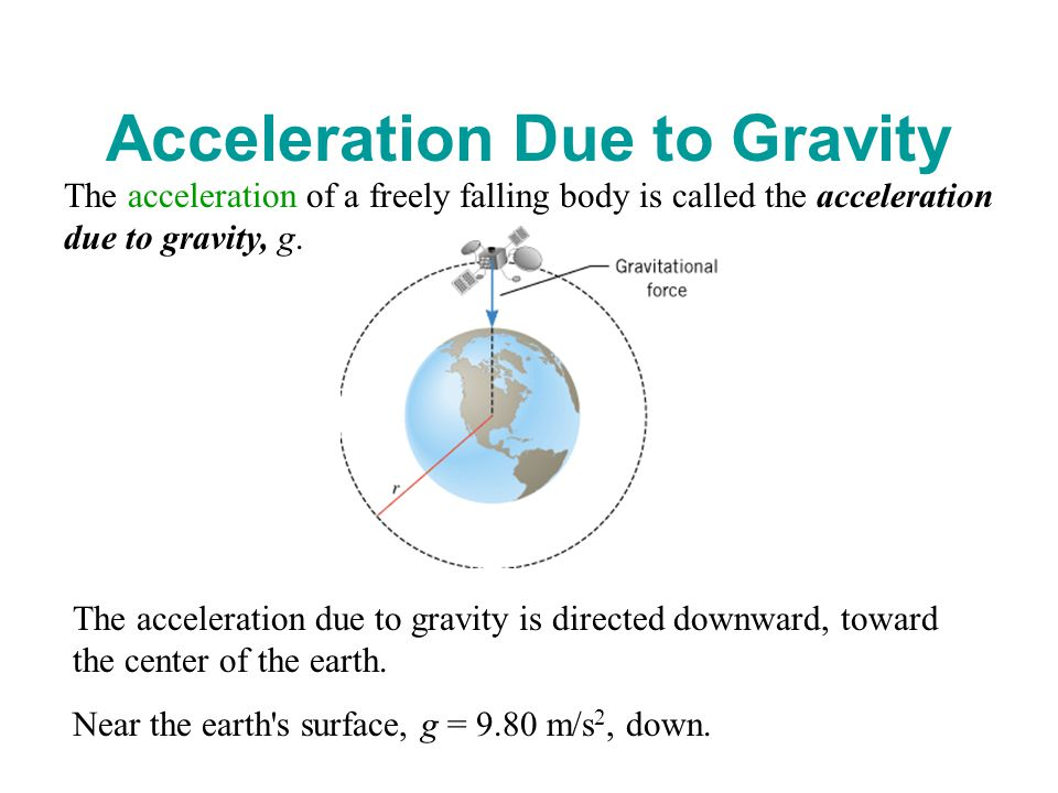 Acceleration Due to Gravity The acceleration of a freely falling body is called the acceleration due to gravity, g.
