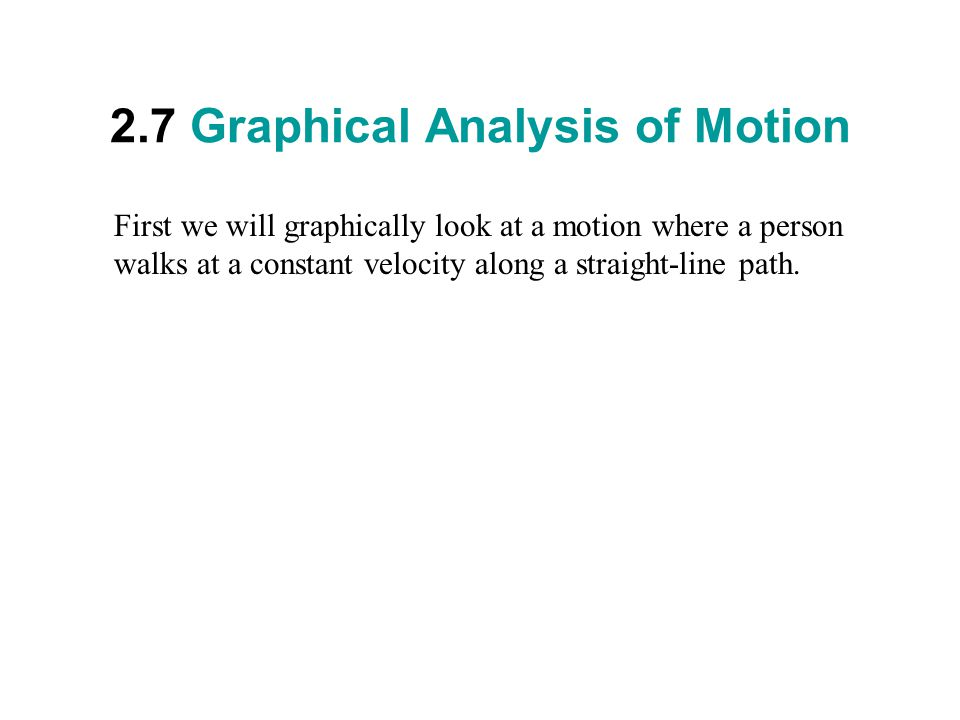 2.7 Graphical Analysis of Motion First we will graphically look at a motion where a person walks at a constant velocity along a straight-line path.