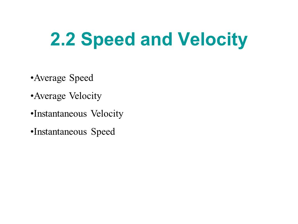 2.2 Speed and Velocity Average Speed Average Velocity Instantaneous Velocity Instantaneous Speed