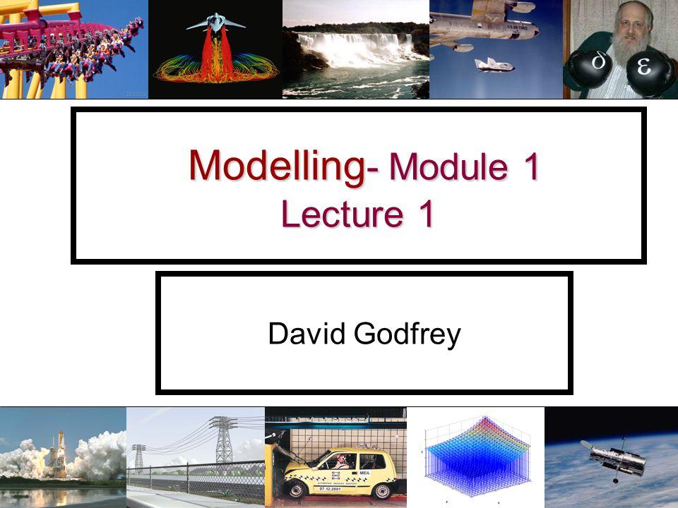 Modelling - Module 1 Lecture 1 Modelling - Module 1 Lecture 1 David Godfrey