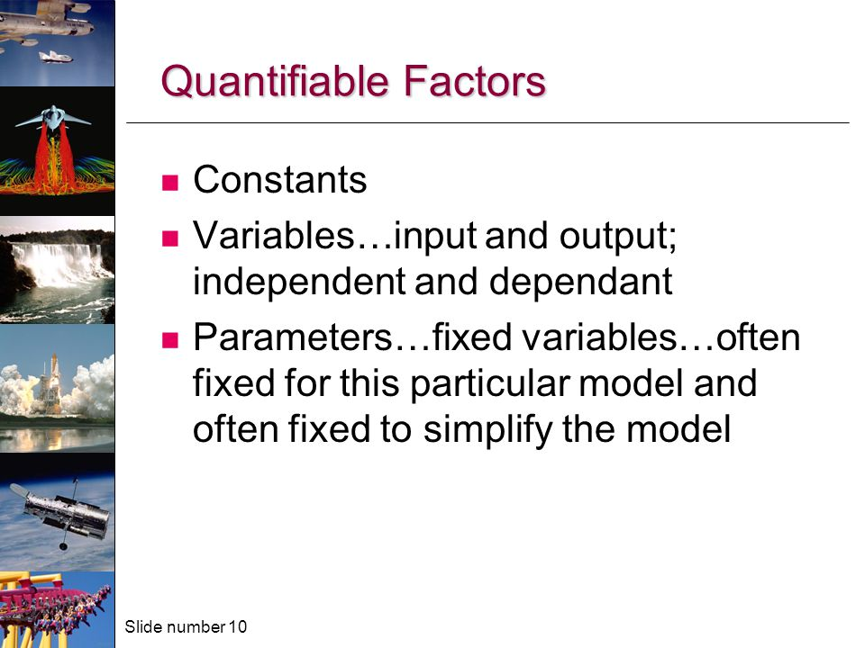 Slide number 10 Quantifiable Factors Constants Variables…input and output; independent and dependant Parameters…fixed variables…often fixed for this particular model and often fixed to simplify the model