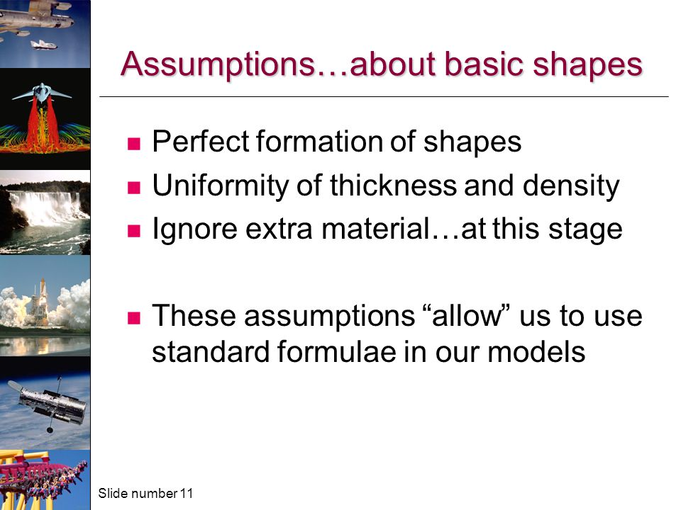 Slide number 11 Assumptions…about basic shapes Perfect formation of shapes Uniformity of thickness and density Ignore extra material…at this stage These assumptions allow us to use standard formulae in our models