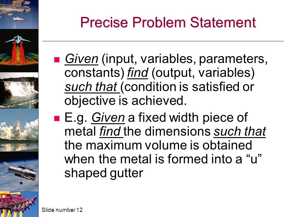Slide number 12 Precise Problem Statement Given (input, variables, parameters, constants) find (output, variables) such that (condition is satisfied or objective is achieved.