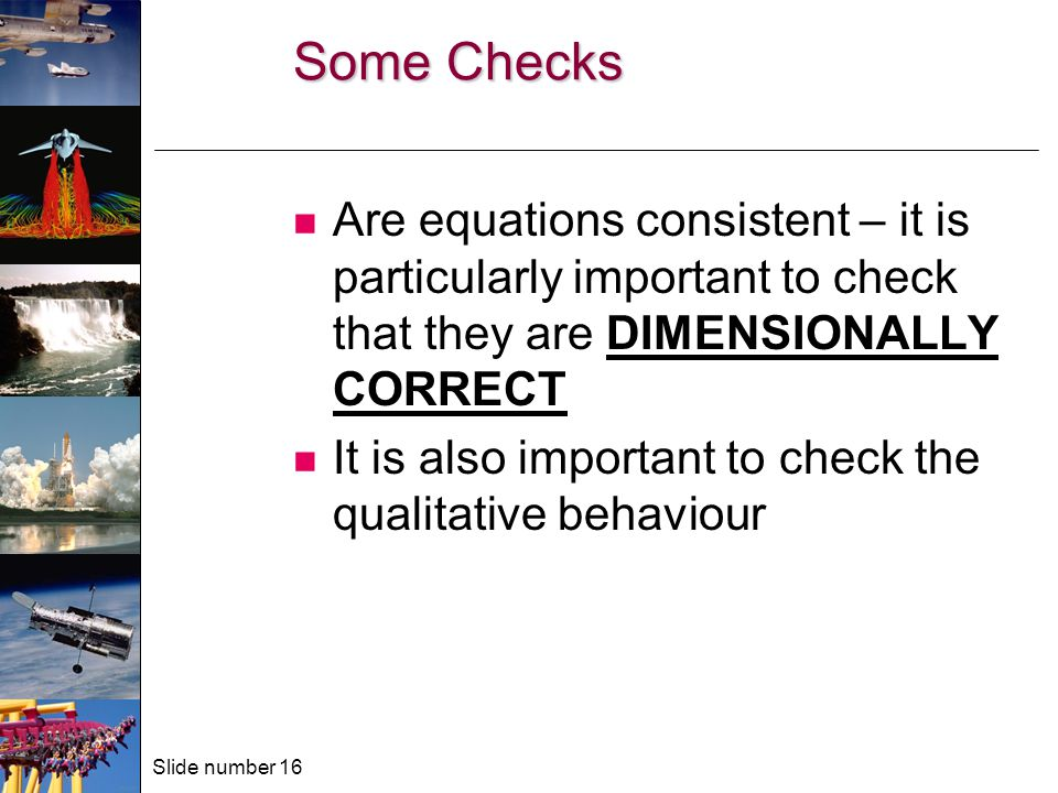 Slide number 16 Some Checks Are equations consistent – it is particularly important to check that they are DIMENSIONALLY CORRECT It is also important to check the qualitative behaviour