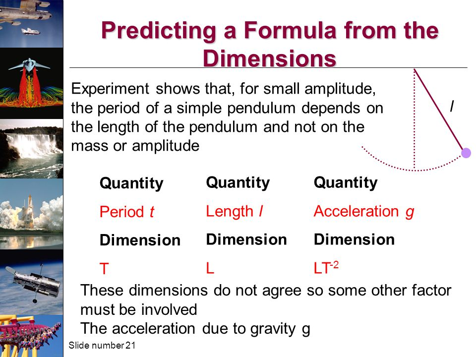 Slide number 21 Predicting a Formula from the Dimensions Experiment shows that, for small amplitude, the period of a simple pendulum depends on the length of the pendulum and not on the mass or amplitude Quantity Period t Dimension T Quantity Length l Dimension L These dimensions do not agree so some other factor must be involved The acceleration due to gravity g Quantity Acceleration g Dimension LT -2 l