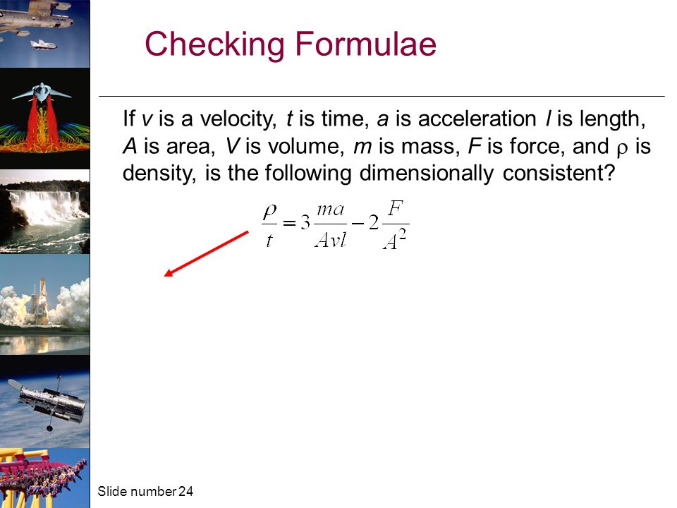Slide number 24 Checking Formulae If v is a velocity, t is time, a is acceleration l is length, A is area, V is volume, m is mass, F is force, and  is density, is the following dimensionally consistent