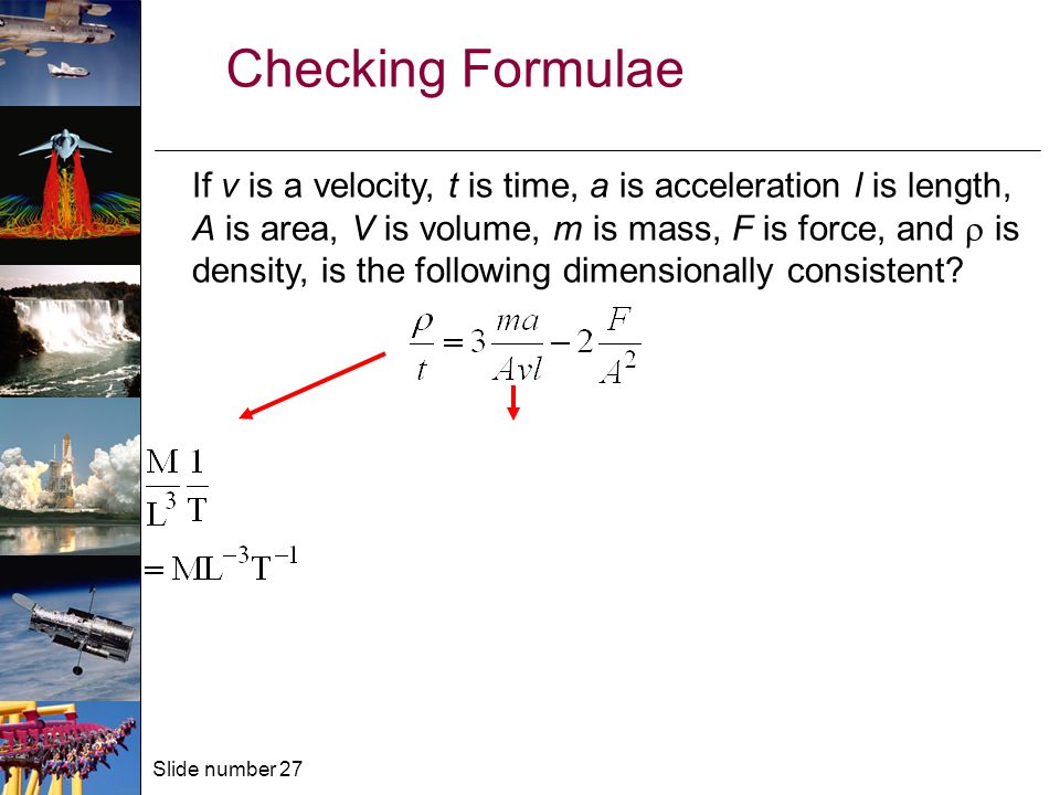 Slide number 27 Checking Formulae If v is a velocity, t is time, a is acceleration l is length, A is area, V is volume, m is mass, F is force, and  is density, is the following dimensionally consistent
