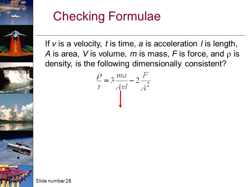 Slide number 28 Checking Formulae If v is a velocity, t is time, a is acceleration l is length, A is area, V is volume, m is mass, F is force, and  is density, is the following dimensionally consistent