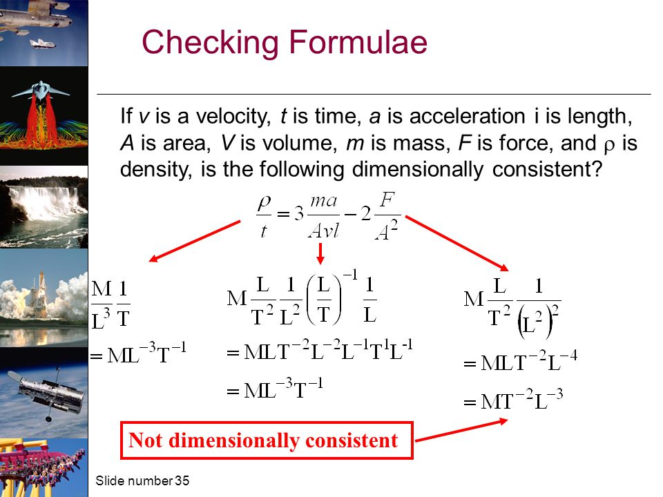 Slide number 35 Checking Formulae If v is a velocity, t is time, a is acceleration i is length, A is area, V is volume, m is mass, F is force, and  is density, is the following dimensionally consistent.