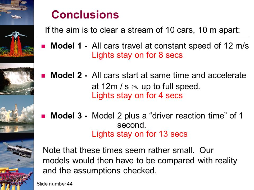Slide number 44 Model 1 - All cars travel at constant speed of 12 m/s Lights stay on for 8 secs Model 2 - All cars start at same time and accelerate at 12m / s  up to full speed.