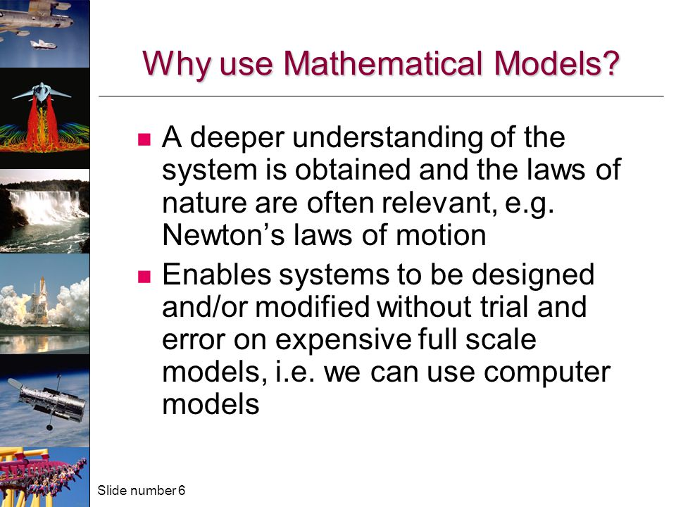 Slide number 6 Why use Mathematical Models.