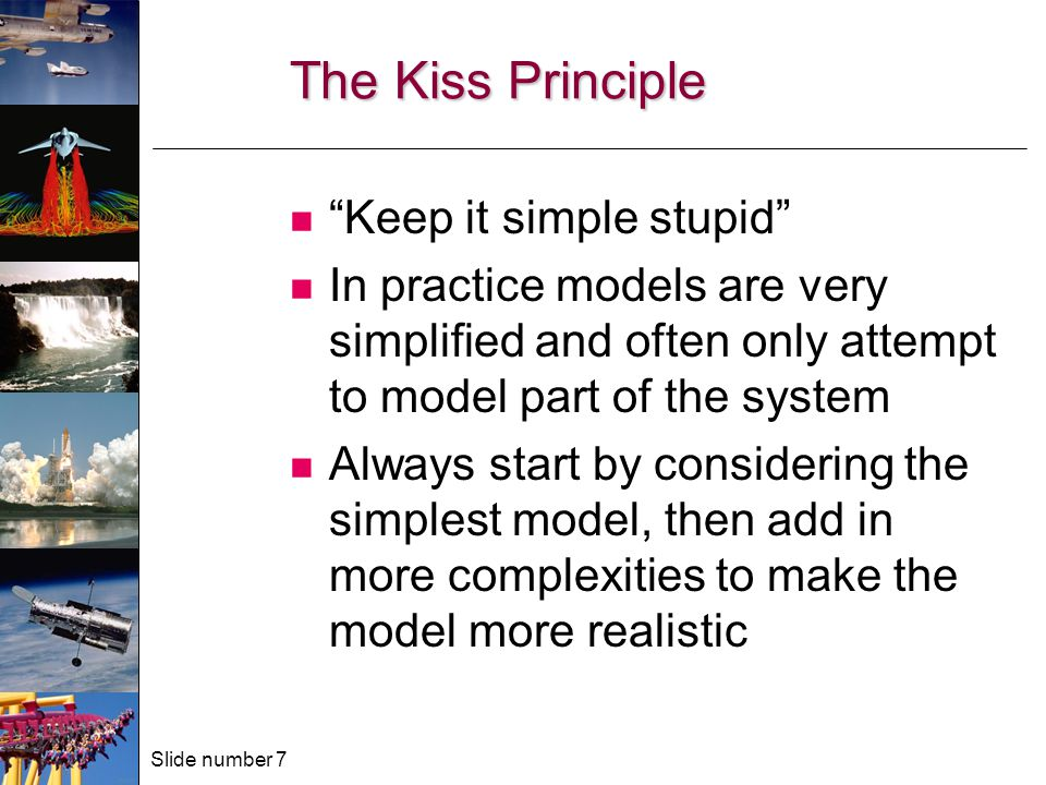 Slide number 7 The Kiss Principle Keep it simple stupid In practice models are very simplified and often only attempt to model part of the system Always start by considering the simplest model, then add in more complexities to make the model more realistic