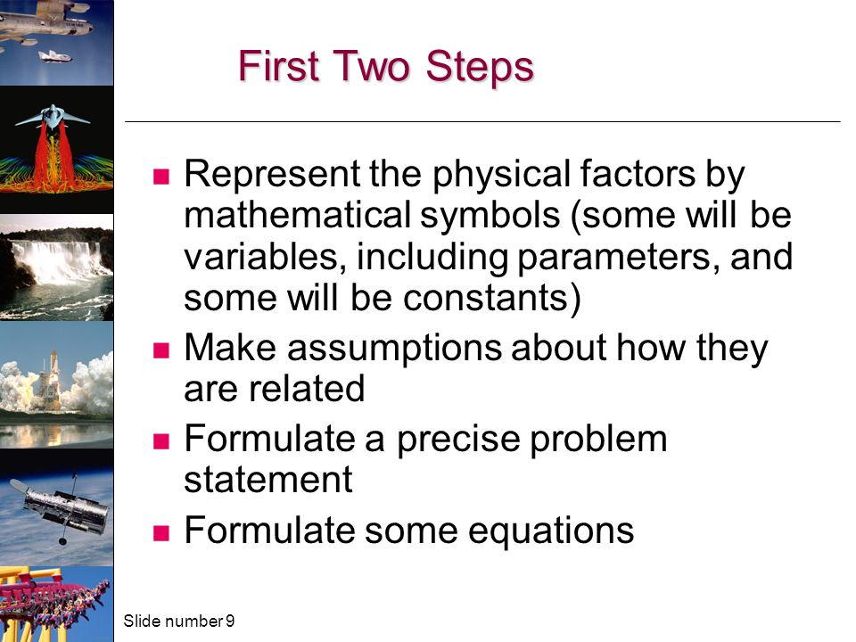 Slide number 9 First Two Steps Represent the physical factors by mathematical symbols (some will be variables, including parameters, and some will be constants) Make assumptions about how they are related Formulate a precise problem statement Formulate some equations