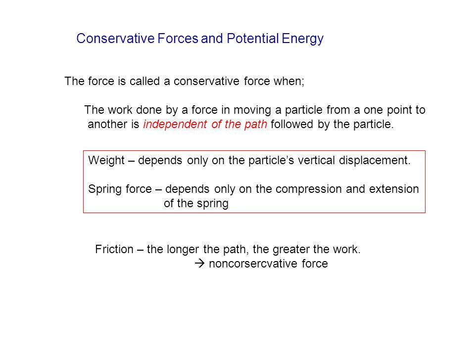 Conservative Forces and Potential Energy The force is called a conservative force when; The work done by a force in moving a particle from a one point to another is independent of the path followed by the particle.