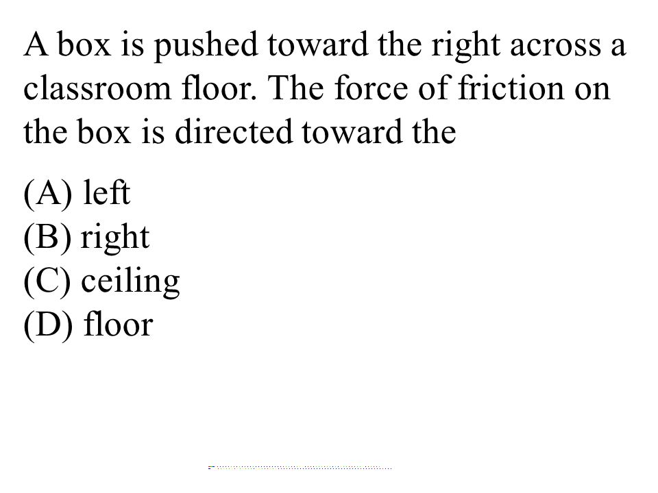 A box is pushed toward the right across a classroom floor. The force of friction on the box is directed toward the (A) left (B) right (C) ceiling (D)