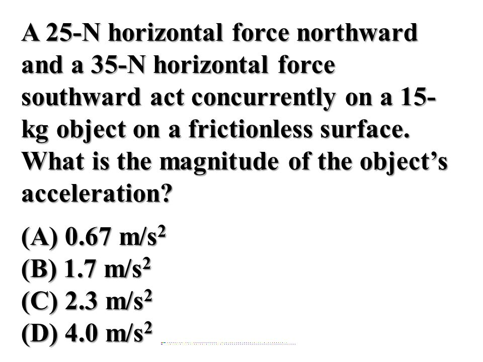 A 25-N horizontal force northward and a 35-N horizontal force southward act concurrently on a 15- kg object on a frictionless surface. What is the mag