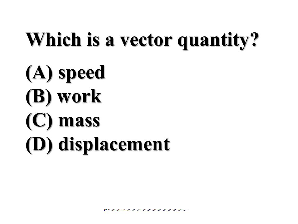Which is a vector quantity? (A) speed (B) work (C) mass (D) displacement